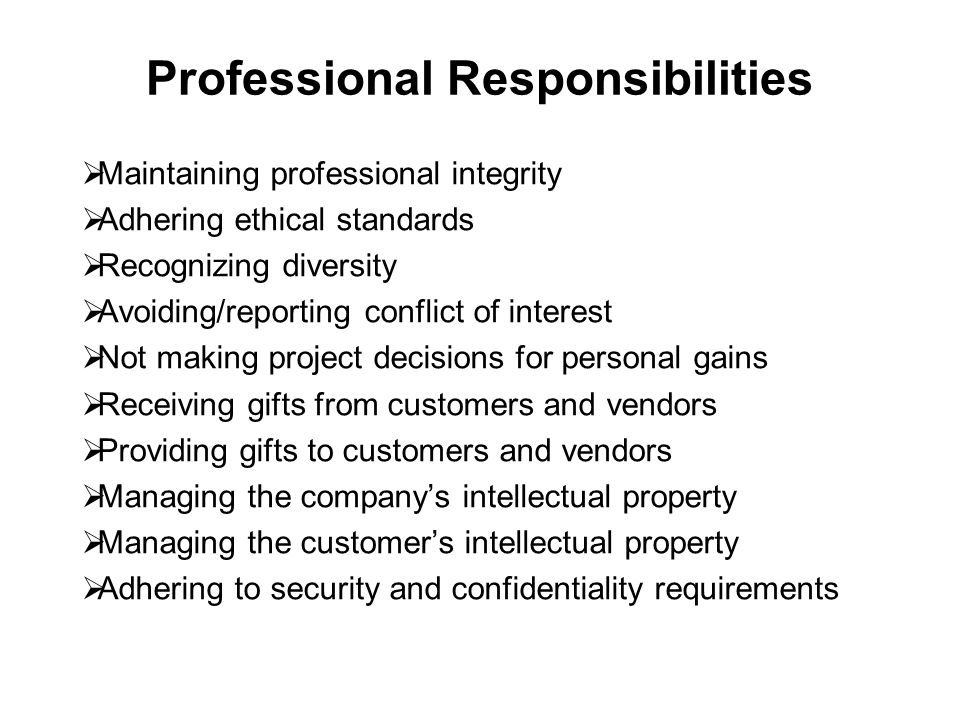 Professional Responsibilities  Maintaining professional integrity  Adhering ethical standards  Recognizing diversity  Avoiding/reporting conflict of interest  Not making project decisions for personal gains  Receiving gifts from customers and vendors  Providing gifts to customers and vendors  Managing the company's intellectual property  Managing the customer's intellectual property  Adhering to security and confidentiality requirements
