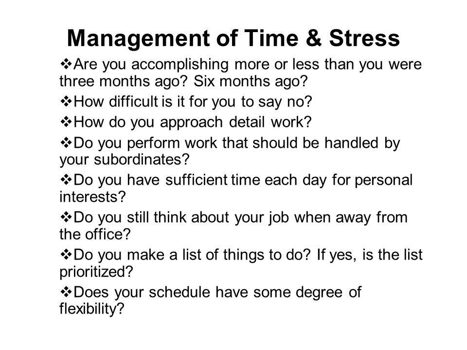 Management of Time & Stress  Are you accomplishing more or less than you were three months ago? Six months ago?  How difficult is it for you to say