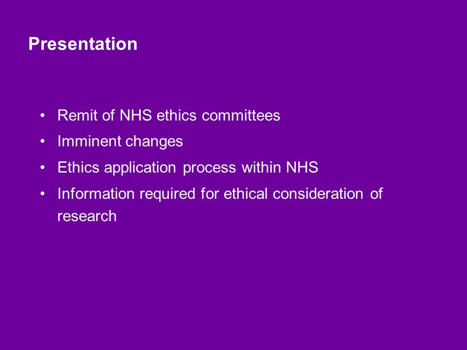 Presentation Remit of NHS ethics committees Imminent changes Ethics application process within NHS Information required for ethical consideration of research