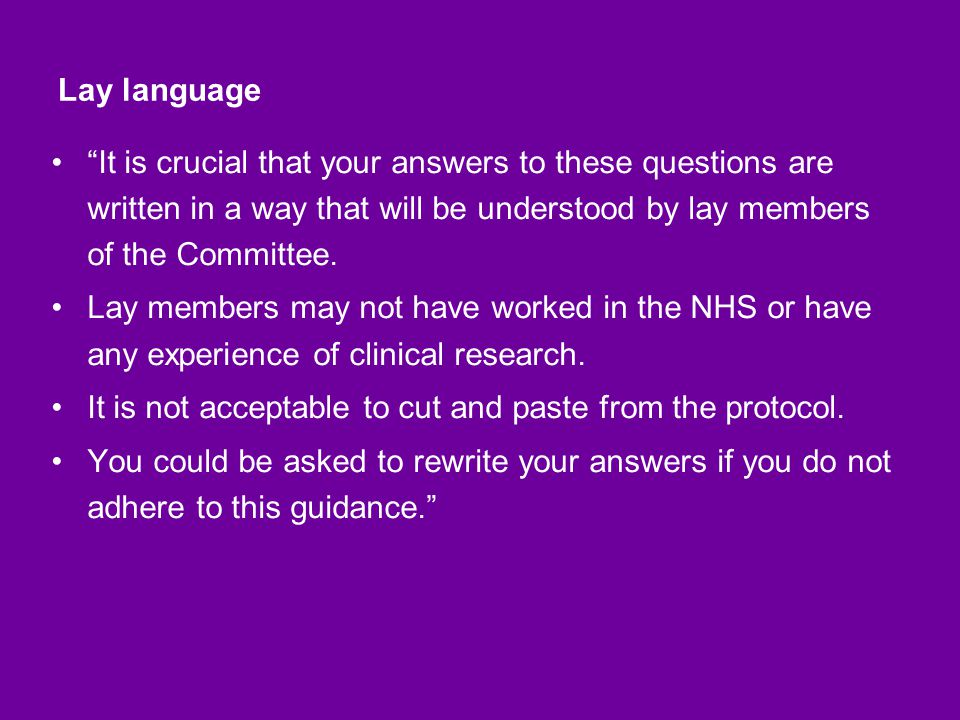 Lay language It is crucial that your answers to these questions are written in a way that will be understood by lay members of the Committee.