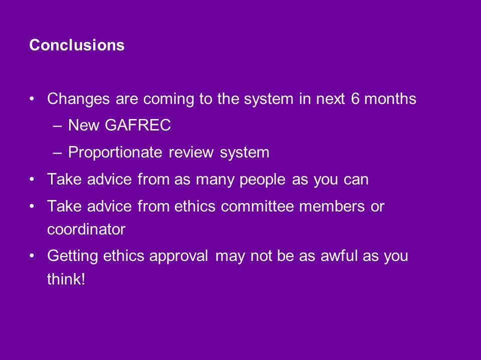 Conclusions Changes are coming to the system in next 6 months –New GAFREC –Proportionate review system Take advice from as many people as you can Take advice from ethics committee members or coordinator Getting ethics approval may not be as awful as you think!