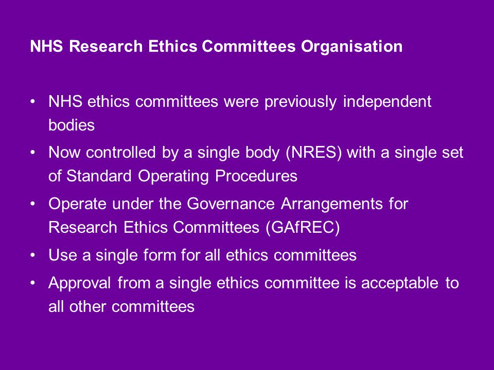 NHS Research Ethics Committees Organisation NHS ethics committees were previously independent bodies Now controlled by a single body (NRES) with a single set of Standard Operating Procedures Operate under the Governance Arrangements for Research Ethics Committees (GAfREC) Use a single form for all ethics committees Approval from a single ethics committee is acceptable to all other committees