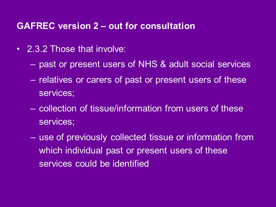 GAFREC version 2 – out for consultation 2.3.2 Those that involve: –past or present users of NHS & adult social services –relatives or carers of past or present users of these services; –collection of tissue/information from users of these services; –use of previously collected tissue or information from which individual past or present users of these services could be identified