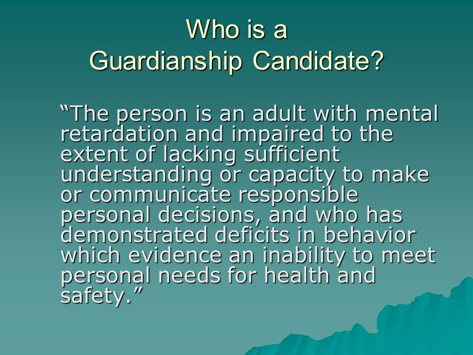 CANDIDATES  The person is in need of the supervision and protection of a guardian.