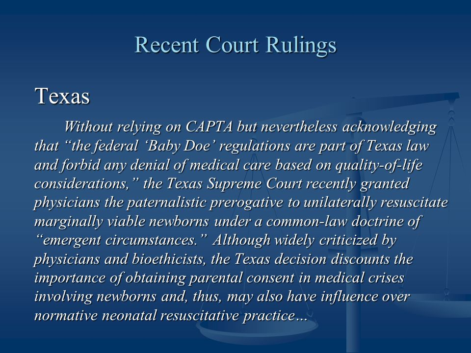 Recent Court Rulings Texas Without relying on CAPTA but nevertheless acknowledging that the federal 'Baby Doe' regulations are part of Texas law and forbid any denial of medical care based on quality-of-life considerations, the Texas Supreme Court recently granted physicians the paternalistic prerogative to unilaterally resuscitate marginally viable newborns under a common-law doctrine of emergent circumstances. Although widely criticized by physicians and bioethicists, the Texas decision discounts the importance of obtaining parental consent in medical crises involving newborns and, thus, may also have influence over normative neonatal resuscitative practice…