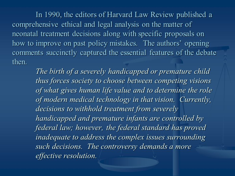 In 1990, the editors of Harvard Law Review published a comprehensive ethical and legal analysis on the matter of neonatal treatment decisions along with specific proposals on how to improve on past policy mistakes.