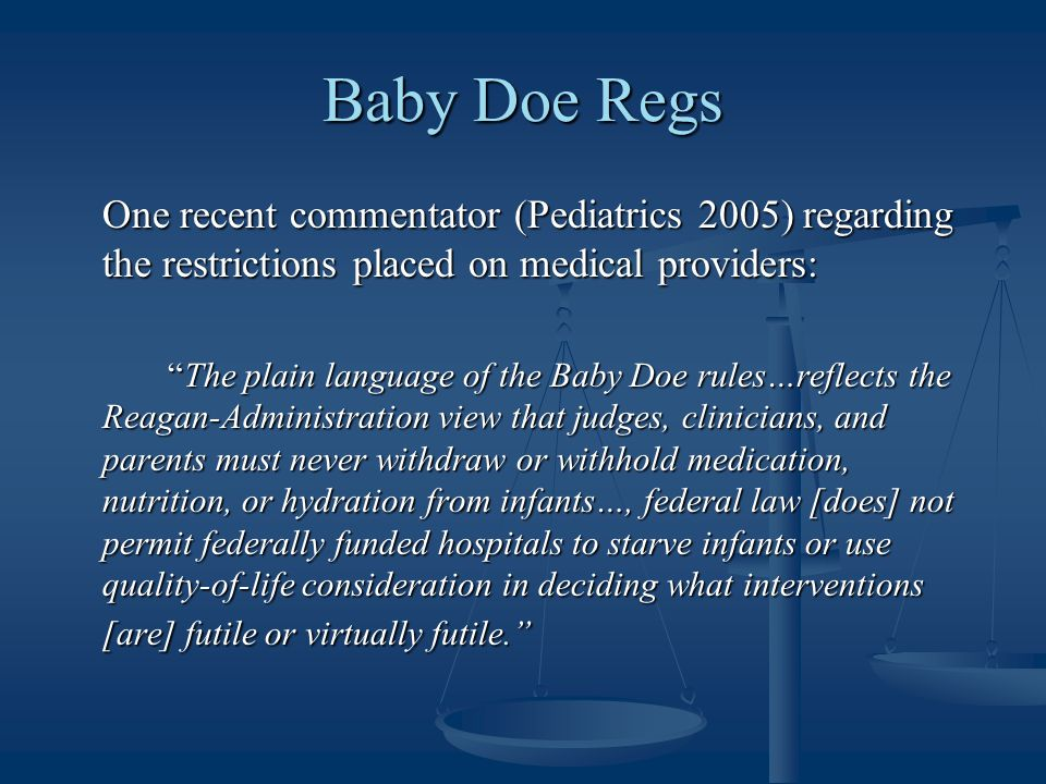 Baby Doe Regs One recent commentator (Pediatrics 2005) regarding the restrictions placed on medical providers: The plain language of the Baby Doe rules…reflects the Reagan-Administration view that judges, clinicians, and parents must never withdraw or withhold medication, nutrition, or hydration from infants…, federal law [does] not permit federally funded hospitals to starve infants or use quality-of-life consideration in deciding what interventions [are] futile or virtually futile.