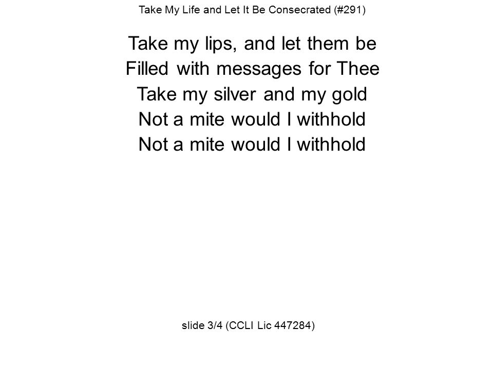 Take My Life and Let It Be Consecrated (#291) Take my lips, and let them be Filled with messages for Thee Take my silver and my gold Not a mite would