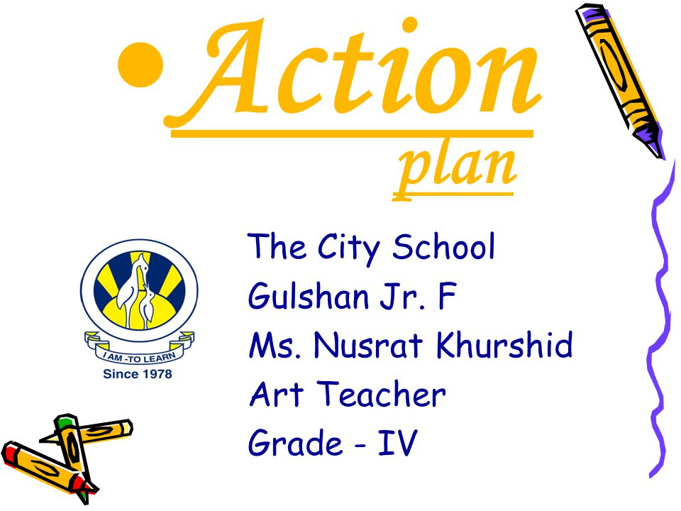 Action plan The City School Gulshan Jr. F Ms. Nusrat Khurshid Art Teacher Grade - IV