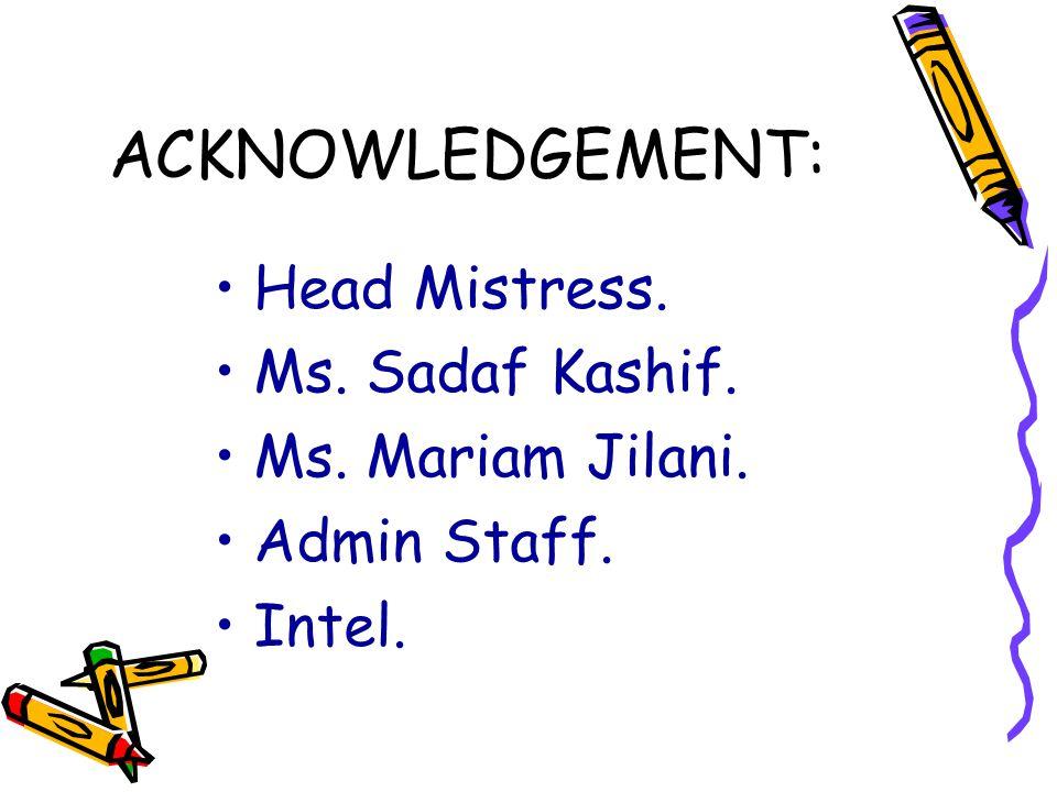 ACKNOWLEDGEMENT: Head Mistress. Ms. Sadaf Kashif. Ms. Mariam Jilani. Admin Staff. Intel.