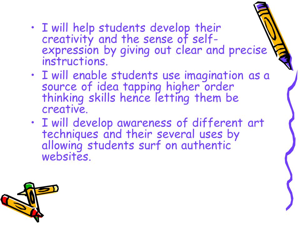 I will help students develop their creativity and the sense of self- expression by giving out clear and precise instructions. I will enable students u