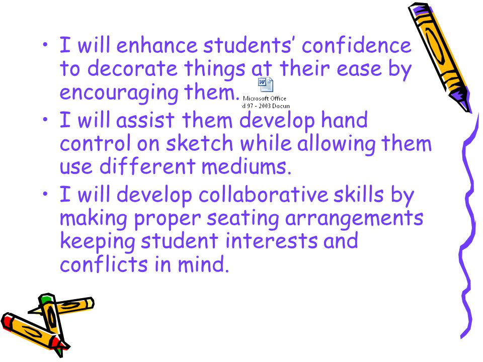I will enhance students' confidence to decorate things at their ease by encouraging them. I will assist them develop hand control on sketch while allo
