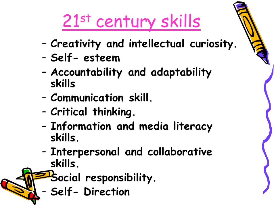 21 st century skills –Creativity and intellectual curiosity. –Self- esteem –Accountability and adaptability skills –Communication skill. –Critical thi