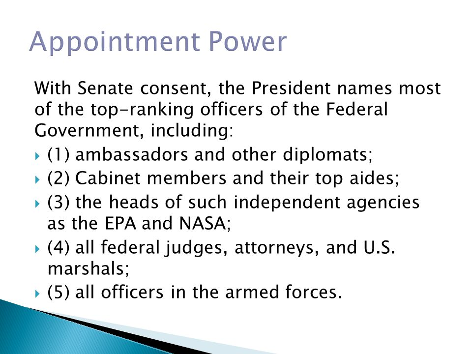 With Senate consent, the President names most of the top-ranking officers of the Federal Government, including:  (1) ambassadors and other diplomats;  (2) Cabinet members and their top aides;  (3) the heads of such independent agencies as the EPA and NASA;  (4) all federal judges, attorneys, and U.S.