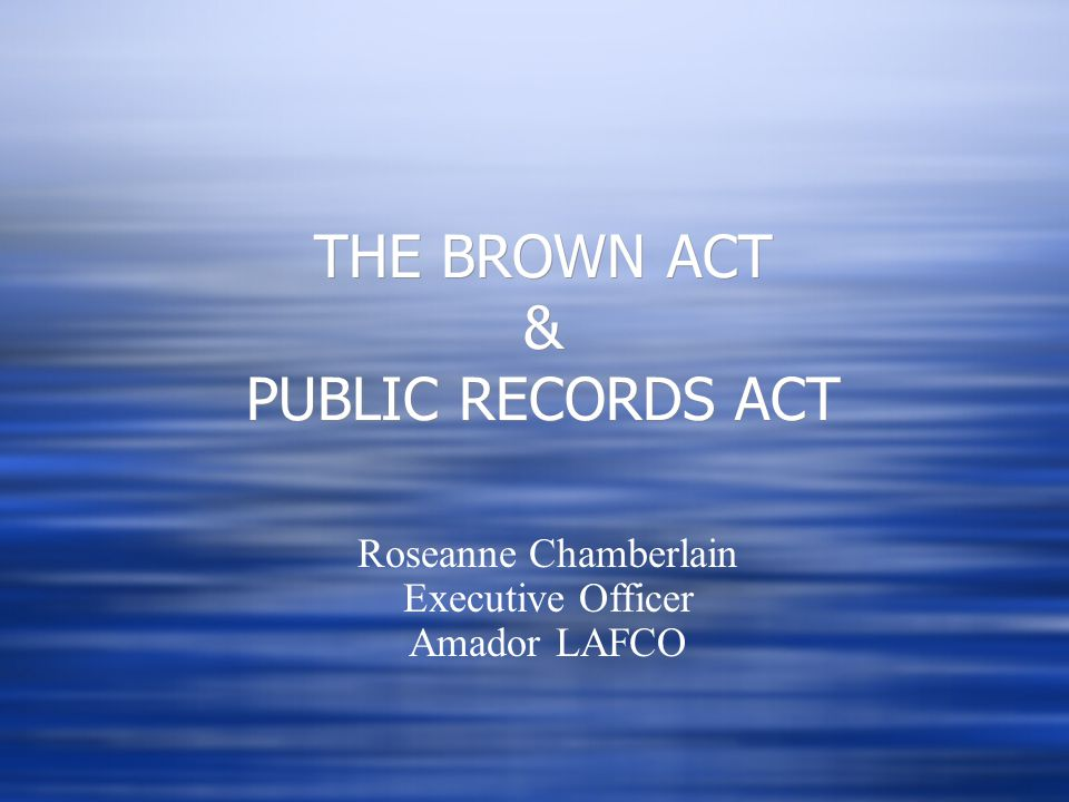 THE BROWN ACT & PUBLIC RECORDS ACT Roseanne Chamberlain Executive Officer Amador LAFCO