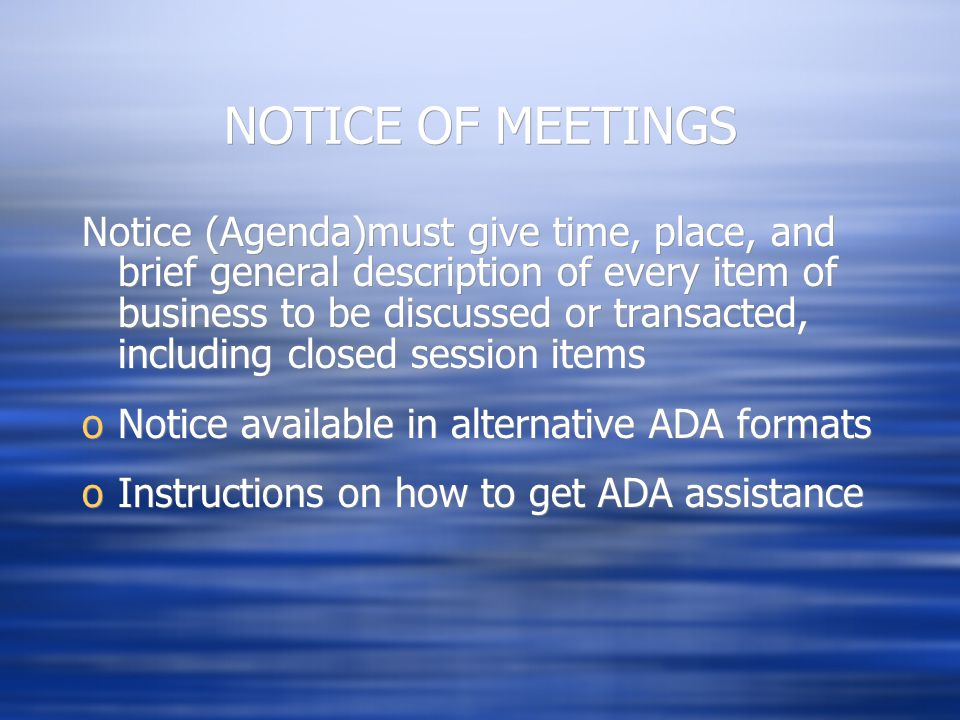 NOTICE OF MEETINGS Notice (Agenda)must give time, place, and brief general description of every item of business to be discussed or transacted, including closed session items oNotice available in alternative ADA formats oInstructions on how to get ADA assistance Notice (Agenda)must give time, place, and brief general description of every item of business to be discussed or transacted, including closed session items oNotice available in alternative ADA formats oInstructions on how to get ADA assistance