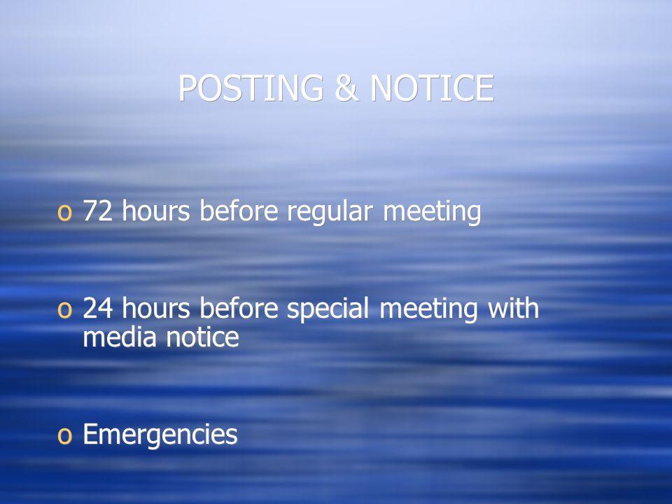 POSTING & NOTICE o72 hours before regular meeting o24 hours before special meeting with media notice oEmergencies o72 hours before regular meeting o24