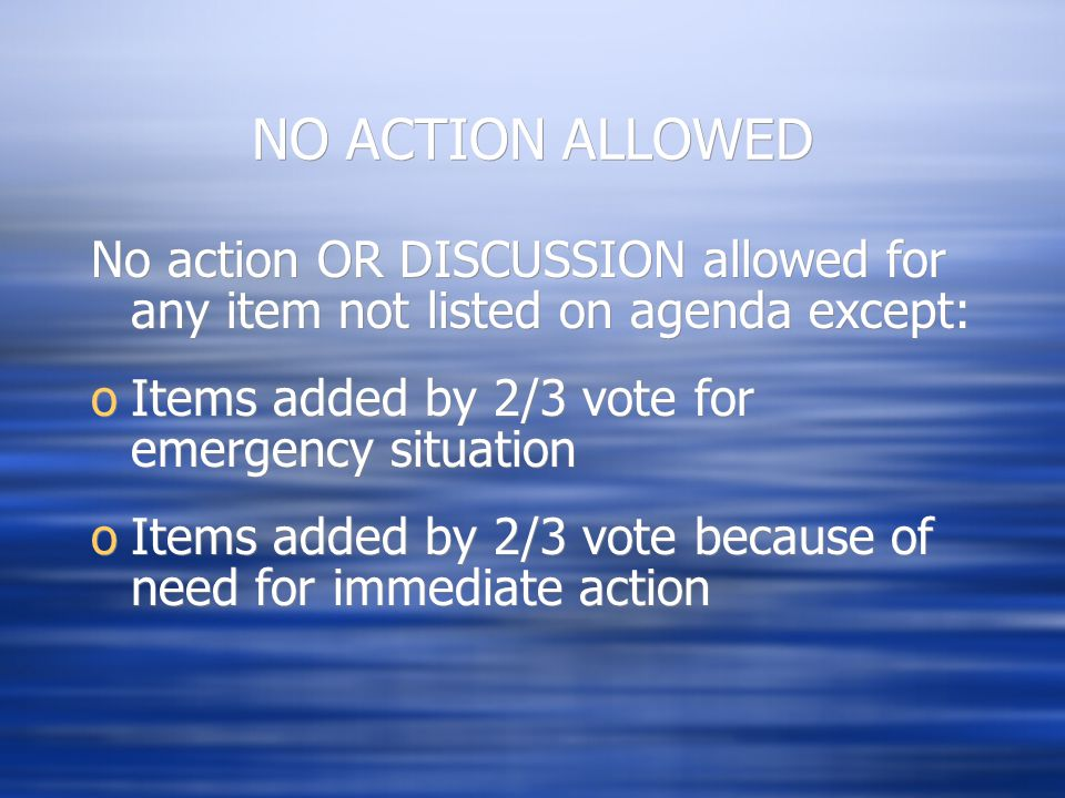 NO ACTION ALLOWED No action OR DISCUSSION allowed for any item not listed on agenda except: oItems added by 2/3 vote for emergency situation oItems added by 2/3 vote because of need for immediate action No action OR DISCUSSION allowed for any item not listed on agenda except: oItems added by 2/3 vote for emergency situation oItems added by 2/3 vote because of need for immediate action