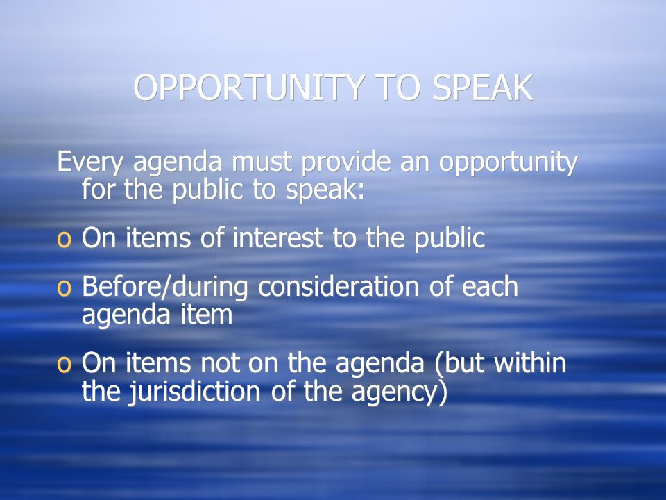 OPPORTUNITY TO SPEAK Every agenda must provide an opportunity for the public to speak: oOn items of interest to the public oBefore/during consideratio