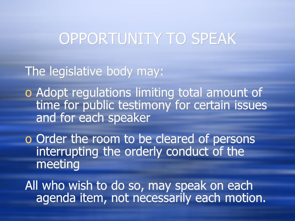 OPPORTUNITY TO SPEAK The legislative body may: oAdopt regulations limiting total amount of time for public testimony for certain issues and for each speaker oOrder the room to be cleared of persons interrupting the orderly conduct of the meeting All who wish to do so, may speak on each agenda item, not necessarily each motion.