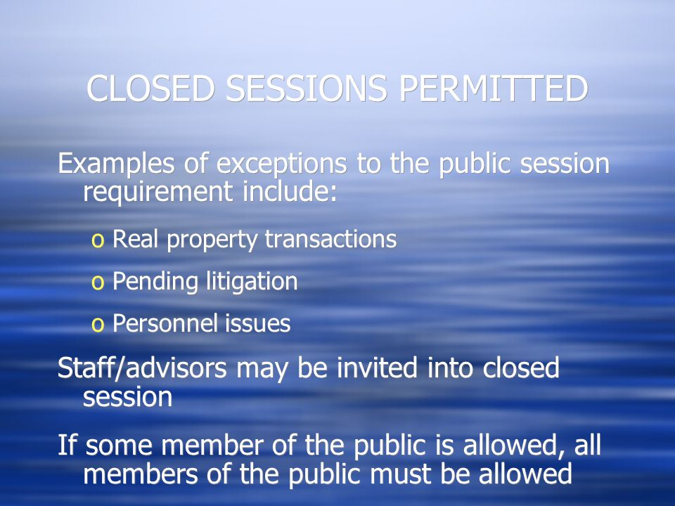 CLOSED SESSIONS PERMITTED Examples of exceptions to the public session requirement include: oReal property transactions oPending litigation oPersonnel issues Staff/advisors may be invited into closed session If some member of the public is allowed, all members of the public must be allowed Examples of exceptions to the public session requirement include: oReal property transactions oPending litigation oPersonnel issues Staff/advisors may be invited into closed session If some member of the public is allowed, all members of the public must be allowed