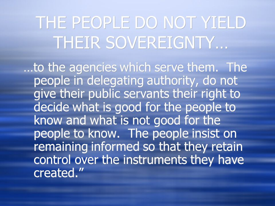 THE PEOPLE DO NOT YIELD THEIR SOVEREIGNTY… …to the agencies which serve them. The people in delegating authority, do not give their public servants th