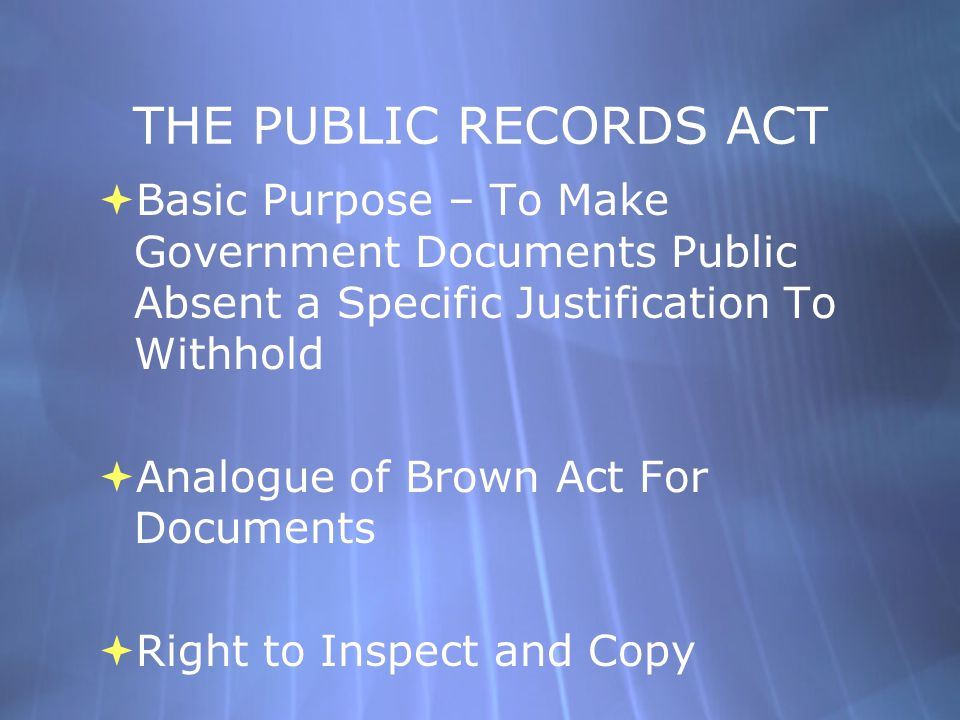 THE PUBLIC RECORDS ACT  Basic Purpose – To Make Government Documents Public Absent a Specific Justification To Withhold  Analogue of Brown Act For D