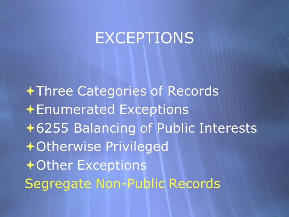 EXCEPTIONS  Three Categories of Records  Enumerated Exceptions  6255 Balancing of Public Interests  Otherwise Privileged  Other Exceptions Segregate Non-Public Records  Three Categories of Records  Enumerated Exceptions  6255 Balancing of Public Interests  Otherwise Privileged  Other Exceptions Segregate Non-Public Records