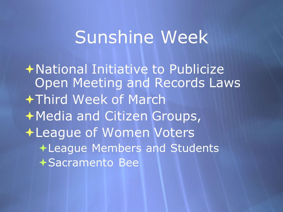 Sunshine Week  National Initiative to Publicize Open Meeting and Records Laws  Third Week of March  Media and Citizen Groups,  League of Women Voters  League Members and Students  Sacramento Bee  National Initiative to Publicize Open Meeting and Records Laws  Third Week of March  Media and Citizen Groups,  League of Women Voters  League Members and Students  Sacramento Bee