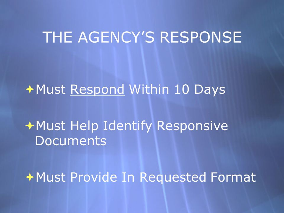 THE AGENCY'S RESPONSE  Must Respond Within 10 Days  Must Help Identify Responsive Documents  Must Provide In Requested Format  Must Respond Within 10 Days  Must Help Identify Responsive Documents  Must Provide In Requested Format