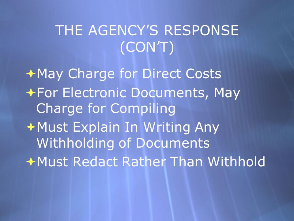 THE AGENCY'S RESPONSE (CON'T)  May Charge for Direct Costs  For Electronic Documents, May Charge for Compiling  Must Explain In Writing Any Withhol