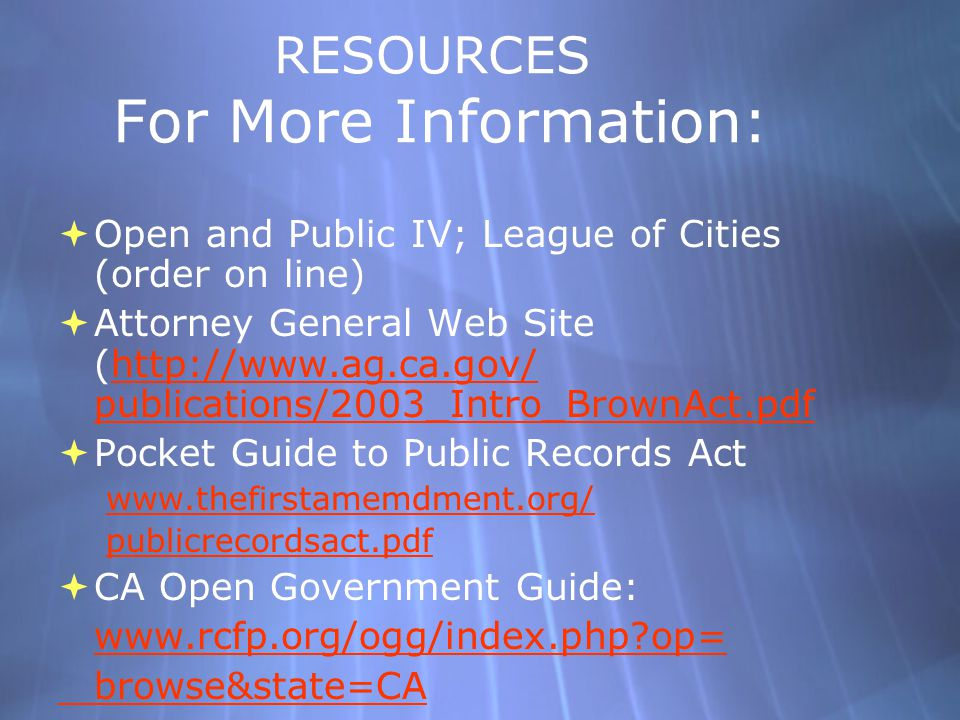 RESOURCES For More Information:  Open and Public IV; League of Cities (order on line)  Attorney General Web Site (http://www.ag.ca.gov/ publications/2003_Intro_BrownAct.pdfhttp://www.ag.ca.gov/ publications/2003_Intro_BrownAct.pdf  Pocket Guide to Public Records Act www.thefirstamemdment.org/ publicrecordsact.pdf  CA Open Government Guide: www.rcfp.org/ogg/index.php op= browse&state=CA