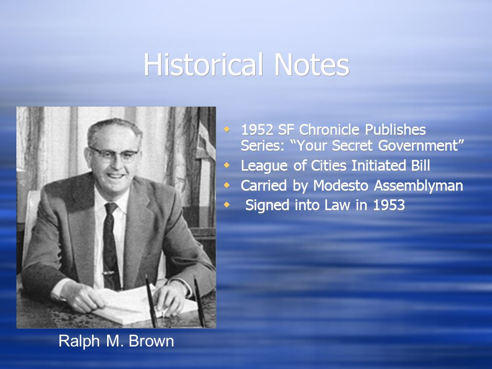 Historical Notes  1952 SF Chronicle Publishes Series: Your Secret Government  League of Cities Initiated Bill  Carried by Modesto Assemblyman  Signed into Law in 1953 Ralph M.