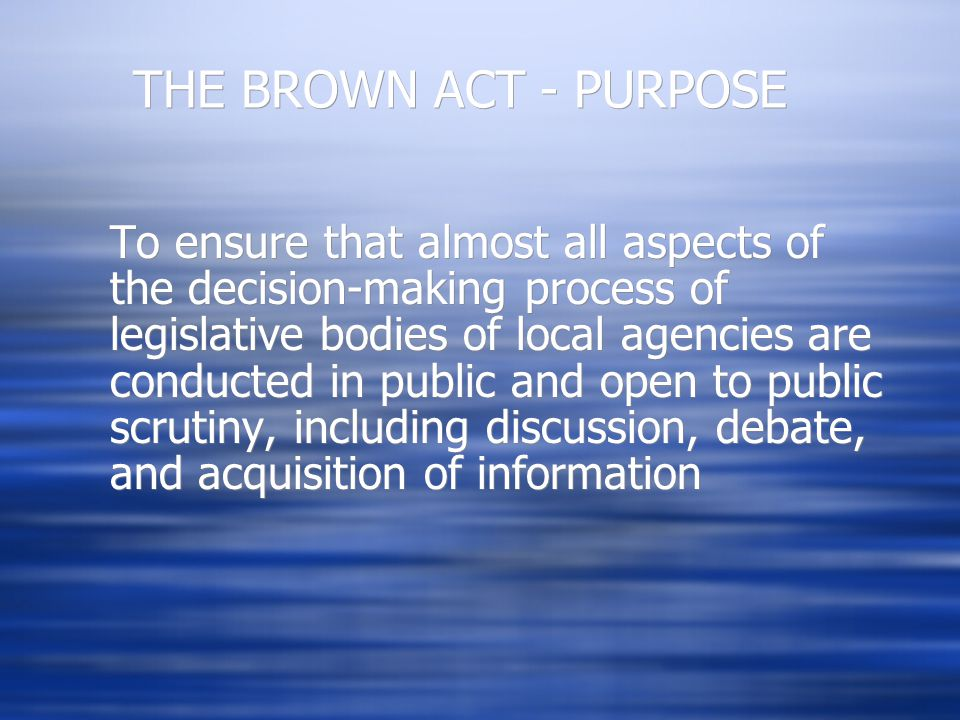THE BROWN ACT - PURPOSE To ensure that almost all aspects of the decision-making process of legislative bodies of local agencies are conducted in publ