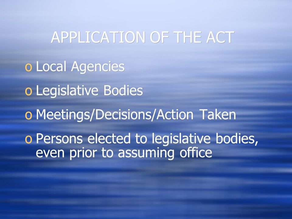 APPLICATION OF THE ACT oLocal Agencies oLegislative Bodies oMeetings/Decisions/Action Taken oPersons elected to legislative bodies, even prior to assu
