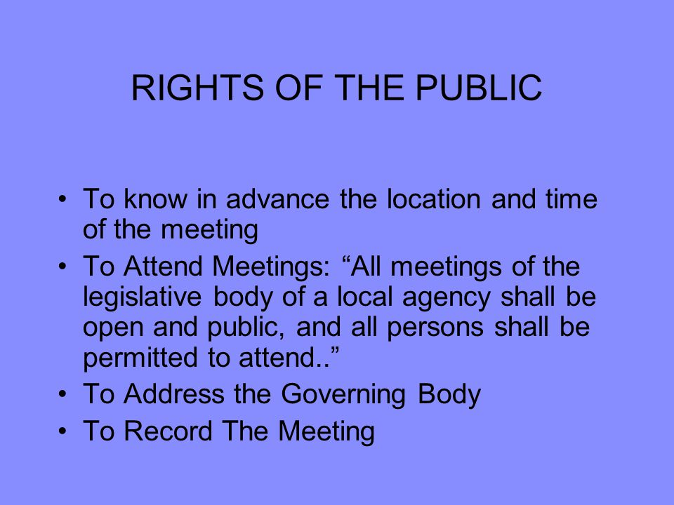 RIGHTS OF THE PUBLIC To know in advance the location and time of the meeting To Attend Meetings: All meetings of the legislative body of a local agency shall be open and public, and all persons shall be permitted to attend.. To Address the Governing Body To Record The Meeting