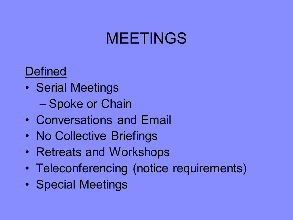 MEETINGS Defined Serial Meetings –Spoke or Chain Conversations and Email No Collective Briefings Retreats and Workshops Teleconferencing (notice requirements) Special Meetings