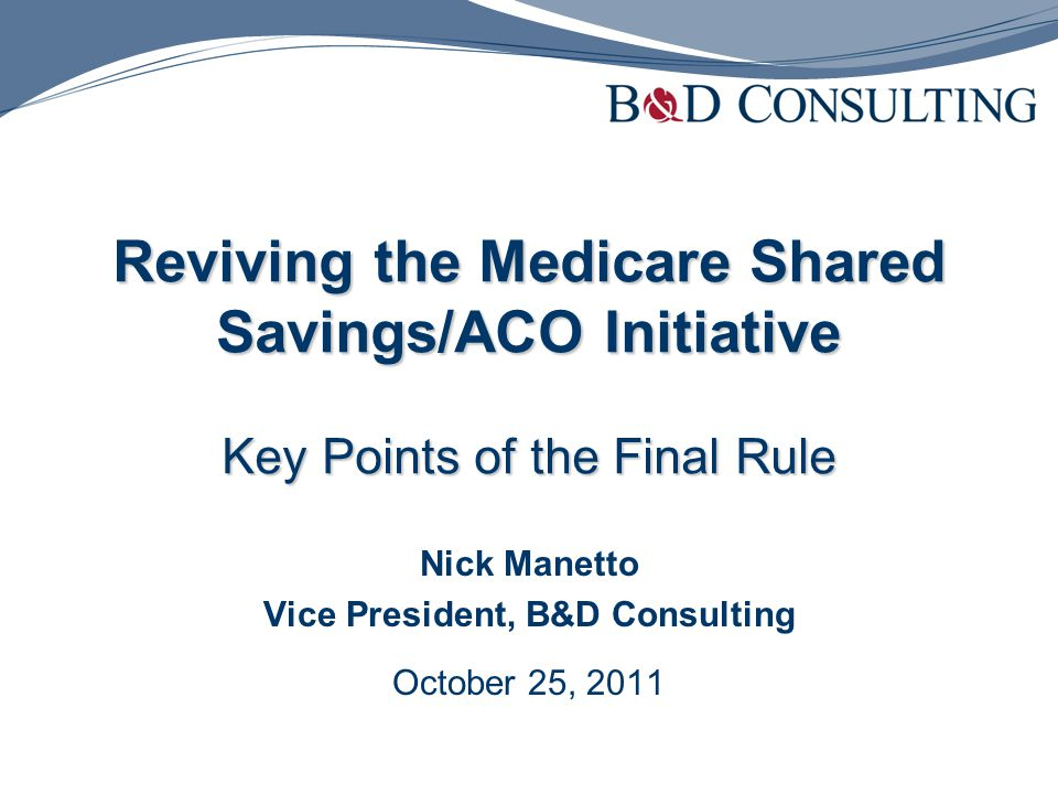 Reviving the Medicare Shared Savings/ACO Initiative Key Points of the Final Rule Nick Manetto Vice President, B&D Consulting October 25, 2011