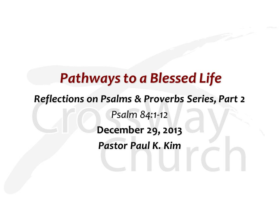 Pathways to a Blessed Life Reflections on Psalms & Proverbs Series, Part 2 Psalm 84:1-12 December 29, 2013 Pastor Paul K.