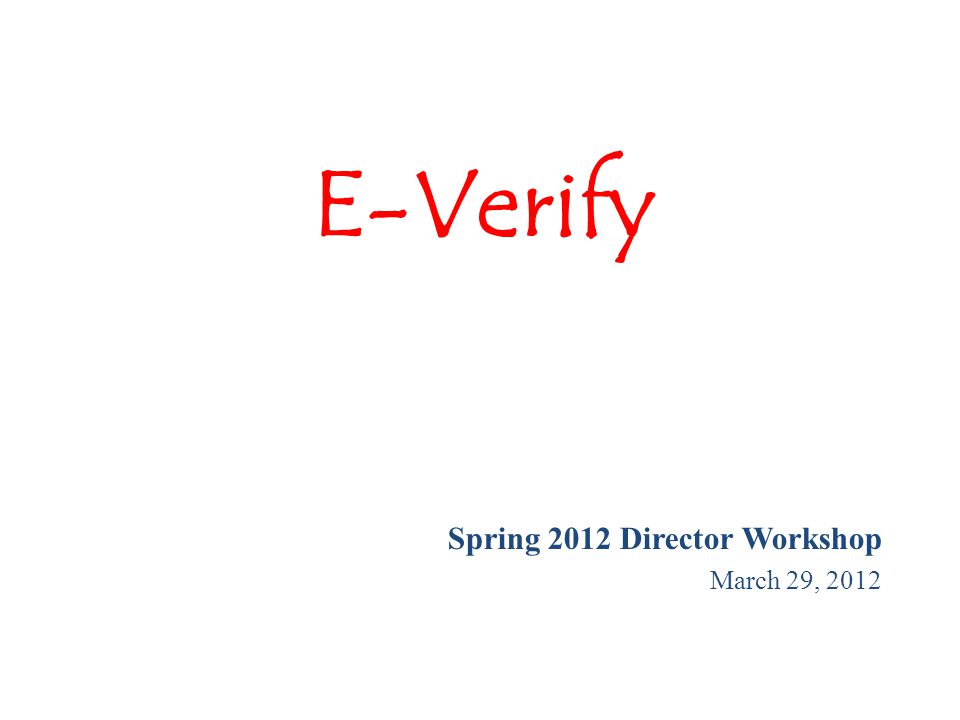 E-Verify Spring 2012 Director Workshop March 29, 2012
