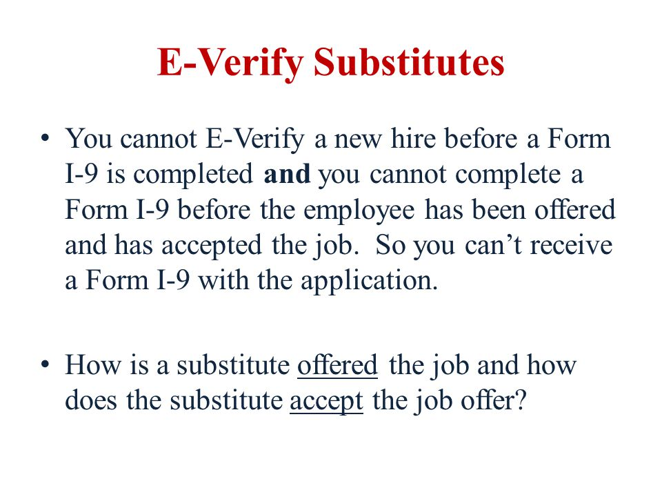 E-Verify Substitutes You cannot E-Verify a new hire before a Form I-9 is completed and you cannot complete a Form I-9 before the employee has been off