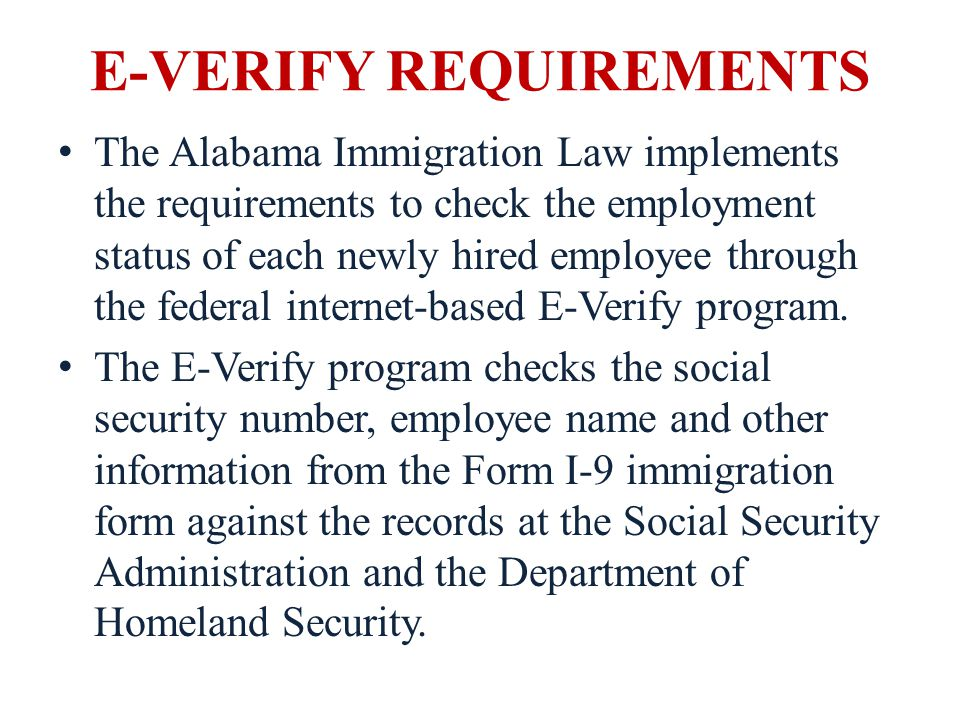 E-VERIFY REQUIREMENTS The Alabama Immigration Law implements the requirements to check the employment status of each newly hired employee through the