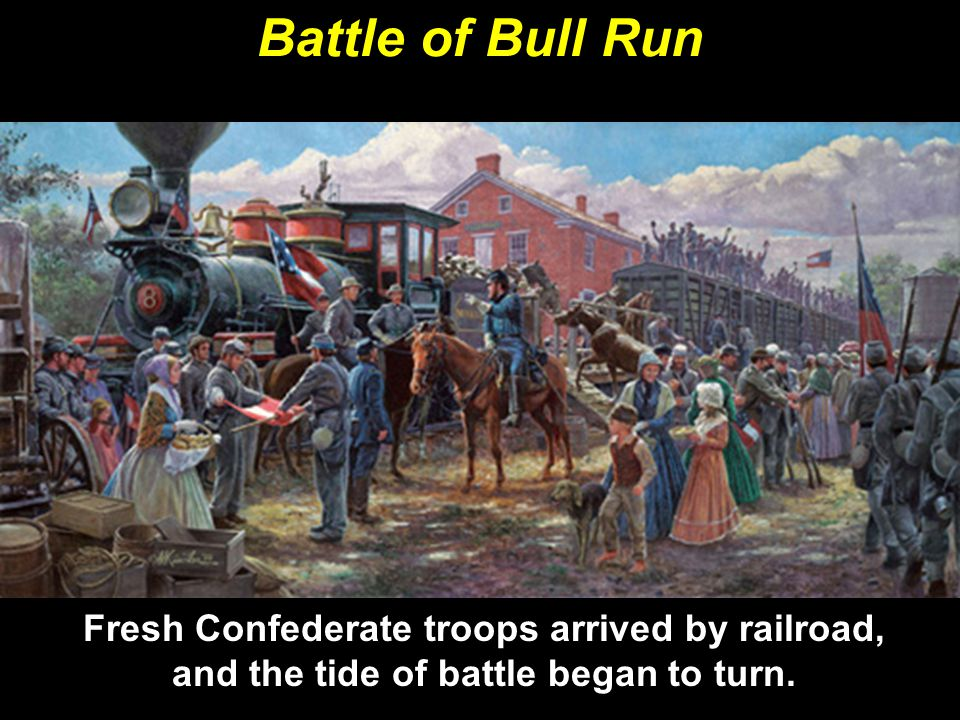Battle of Bull Run Fresh Confederate troops arrived by railroad, and the tide of battle began to turn.