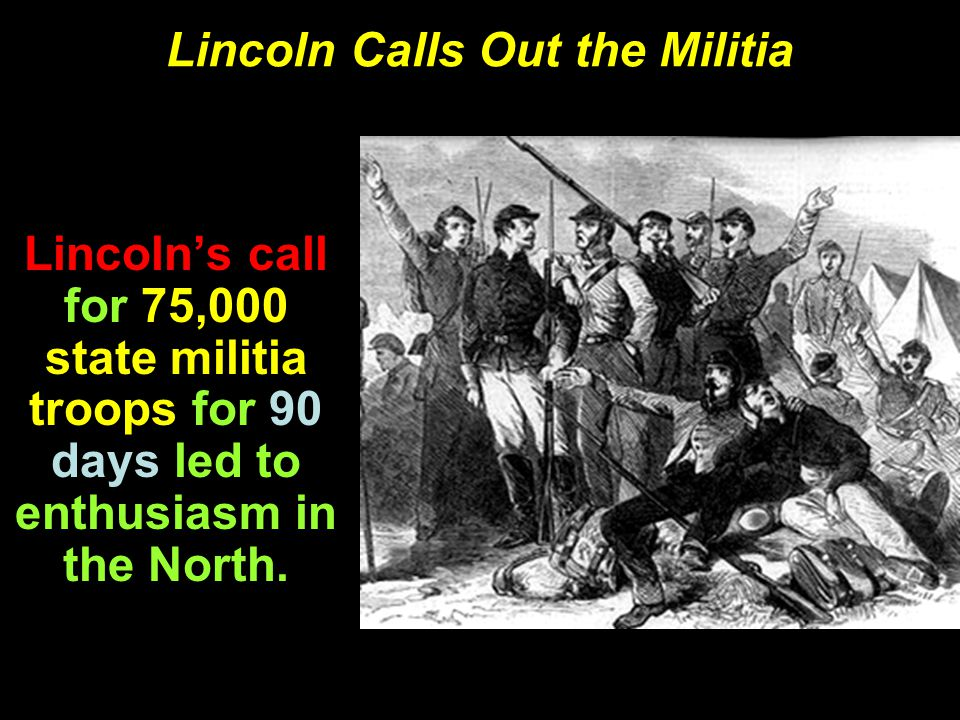 Lincoln Calls Out the Militia Lincoln's call for 75,000 state militia troops for 90 days led to enthusiasm in the North.