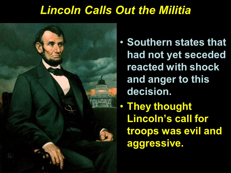 Lincoln Calls Out the Militia Southern states that had not yet seceded reacted with shock and anger to this decision.