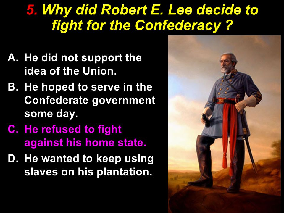 5. Why did Robert E. Lee decide to fight for the Confederacy .