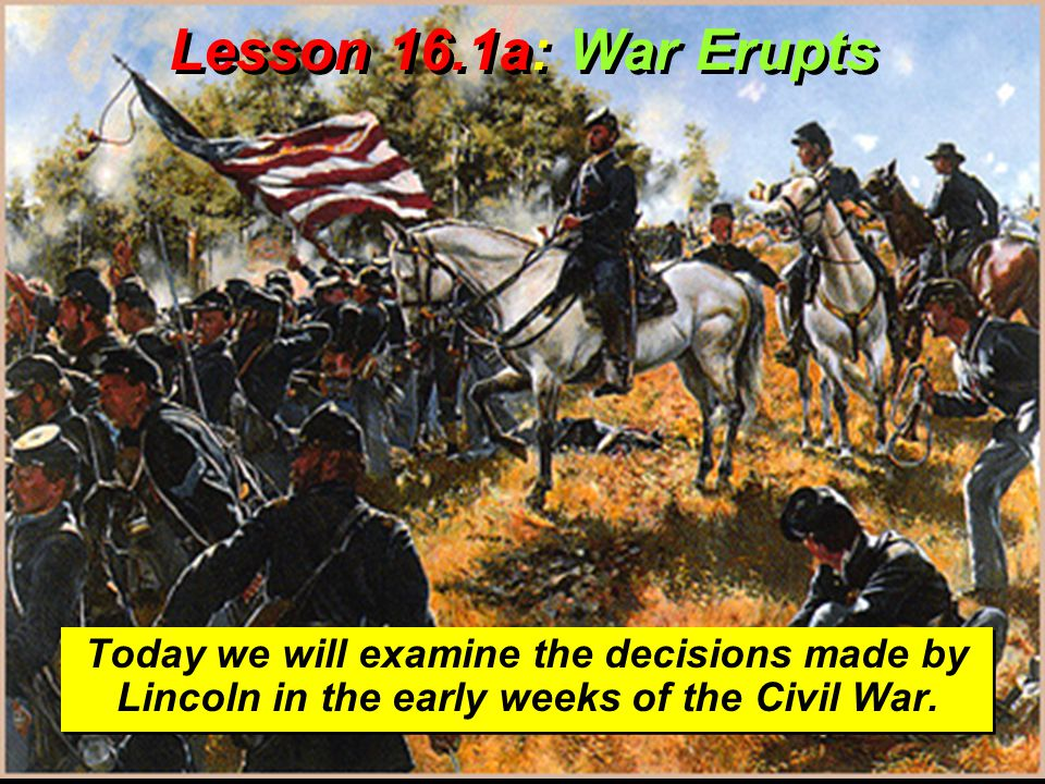 Lesson 16.1a: War Erupts Today we will examine the decisions made by Lincoln in the early weeks of the Civil War.