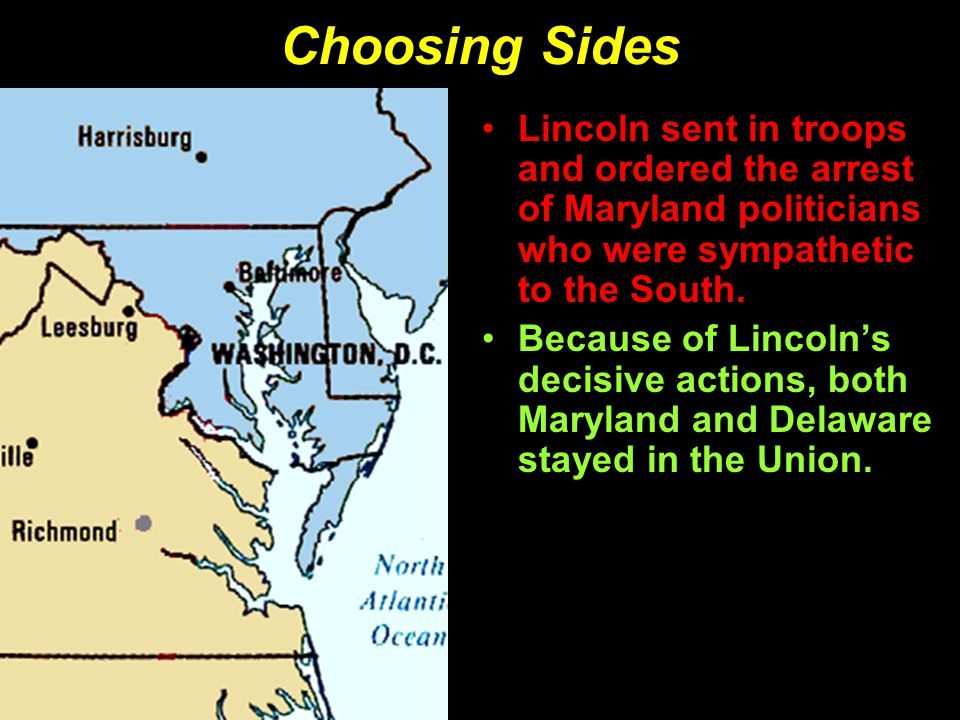 Choosing Sides Lincoln sent in troops and ordered the arrest of Maryland politicians who were sympathetic to the South.