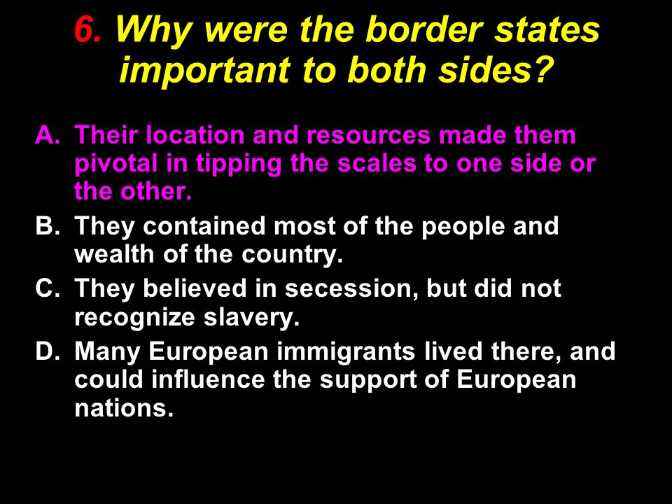 6. Why were the border states important to both sides.