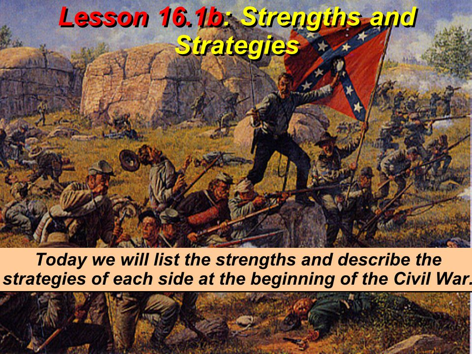 Lesson 16.1b: Strengths and Strategies Today we will list the strengths and describe the strategies of each side at the beginning of the Civil War.